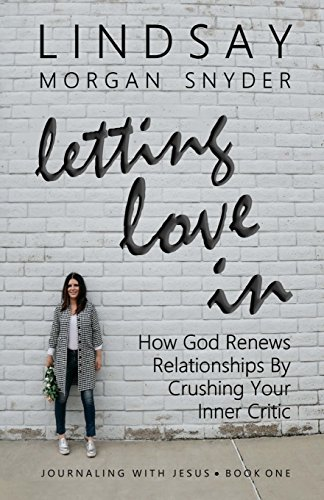 Letting Love In: How God Renews Relationships by Crushing Your Inner Critic (Journaling with Jesus)