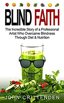 BLIND FAITH: The Incredible Story of a Professional Artist Who Overcame Blindness Through Diet & Nutrition by [John Crittenden]