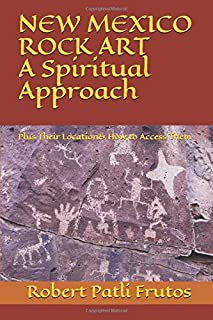 New Mexico Rock Art   A Spiritual Approach: Plus Their Location & How to Access Them