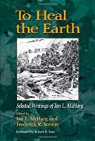 To Heal the Earth: Selected Writings of Ian L. Mcharg