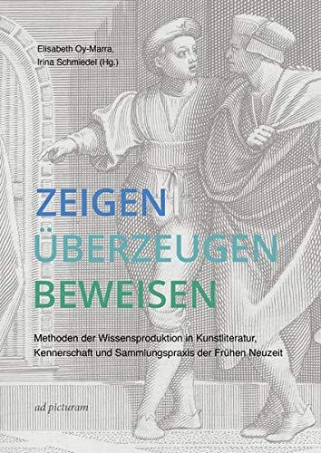 Zeigen – Überzeugen – Beweisen: Methoden der Wissensproduktion in Kunstliteratur, Kennerschaft und Sammlungspraxis der Frühen Neuzeit
