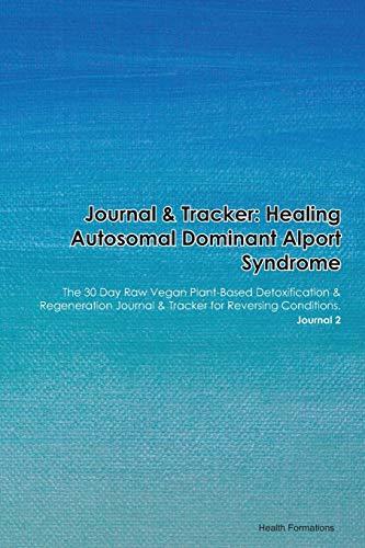 Journal & Tracker: Healing Autosomal Dominant Alport Syndrome: The 30 Day Raw Vegan Plant-Based Detoxification & Regeneration Journal & Tracker for Reversing Conditions. Journal 2