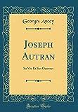 Joseph Autran: Sa Vie Et Ses Oeuvres (Classic Reprint)