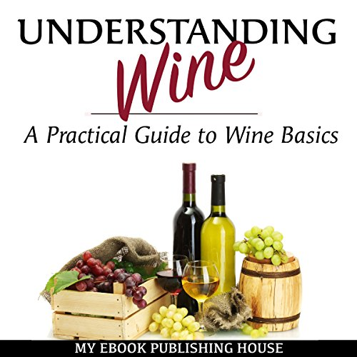 Understanding Wine: A Practical Guide to Wine Basics audiobook cover art