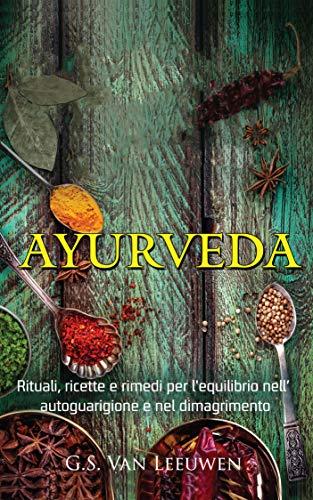 AYURVEDA: Rituali, Ricette e Rimedi per l\'equilibrio Nell' Autoguarigione e nel Dimagrimento