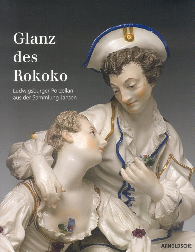 Glanz des Rokoko: Ludwigsburger Porzellan aus der Sammlung Jansen: Ludwigsburg Porcelain from the...