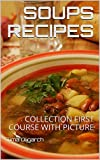 SOUPS RECIPES: COLLECTION FIRST COURSE WITH PICTURE (ALL RECIPES)