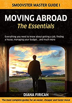 Moving Abroad: The Essentials: Everything you need to know about getting a job, finding a house, managing your budget... and much more (Smoovster Master Guides Book 1) by [Diana Firican]
