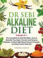 Dr Sebi Alkaline Diet: 3 Books in 1: The Complete Dr Sebi Diet Bible, How to Naturally Detoxify Your Body, Prevent and Reverse Diabetes, and Control High Blood Pressure