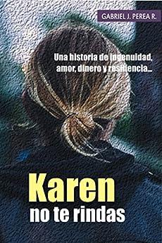 Karen no te rindas: Una historia de ingenuidad, amor, dinero y resiliencia. (Spanish Edition) by [Gabriel J. Perea R.]