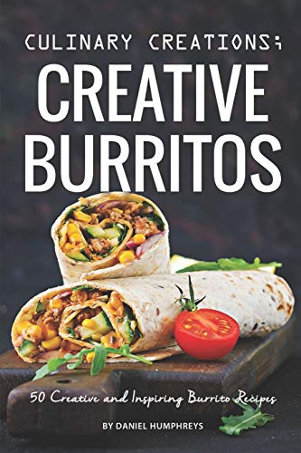 Culinary Creations; Creative Burritos: 50 Creative and Inspiring Burrito Recipes