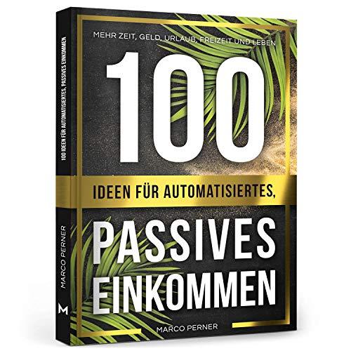 100 Ideen für automatisiertes, passives Einkommen: Mehr Zeit, Geld, Urlaub, Freizeit und Leben
