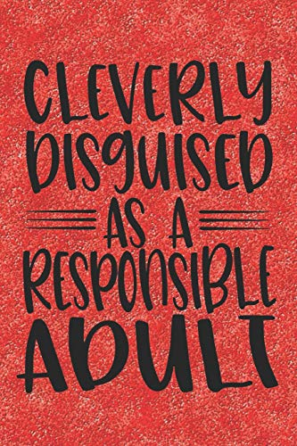 Cleverly Disguised As A Responsible Adult: Funny Adult Quote Notebook Journal Diary to write in - always be a responsible person