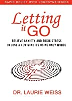Letting It Go: Relieve Anxiety and Toxic Stress in Just a Few Minutes Using Only Words (Rapid Relief With Logosynthesis) by Dr. Laurie Weiss(2016-05-19)