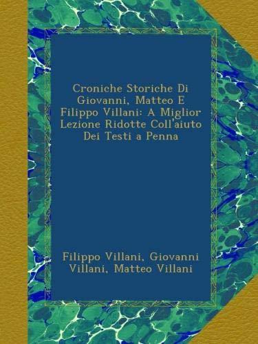 Croniche Storiche Di Giovanni, Matteo E Filippo Villani: A Miglior Lezione Ridotte Coll'aiuto Dei Testi a Penna