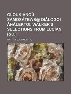 Gloukianou Samosatews@ Dialogoi Nalektoi. Walker's Selections from Lucian [&C.].