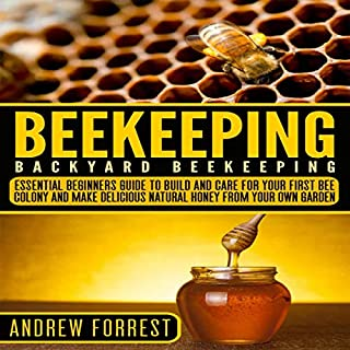 Beekeeping (Backyard Beekeeping ): Essential Beginners Guide to Build and Care for Your First Bee Colony and Make Delicious Natural Honey From Your Own Garden audiobook cover art