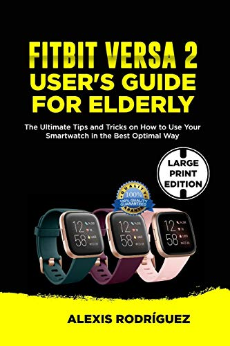 FITBIT VERSA 2 USER'S GUIDE FOR ELDERLY: The Ultimate Tips and Tricks on How to Use Your Smartwatch in the Best Optimal Way