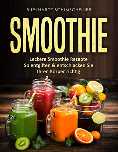 Smoothie: Leckere Smoothie Rezepte So entgiften & entschlacken Sie Ihren Körper richtig