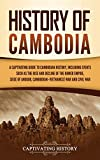 History of Cambodia: A Captivating Guide to Cambodian History, Including Events Such as the Rise and Decline of the Khmer Empire, Siege of Angkor, Cambodian-Vietnamese War, and Cambodian Civil War