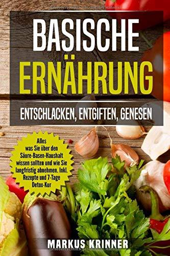 Basische Ernährung: Entschlacken, Entgiften, Genesen!: Alles was Sie über den...