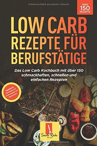 Low Carb für Berufstätige: Das Low Carb Kochbuch mit über 150 schmackhaften, schnellen und einfachen Rezepten!  (Inl. Einkaufsliste und Ernährungsplan zum Nachmachen)