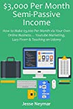 $3,000 Per Month Semi-Passive Income: How to Make $3,000 Per Month via Your Own Online Business… Youtube Marketing, Lazy Fiverr & Teaching on Udemy (English Edition)