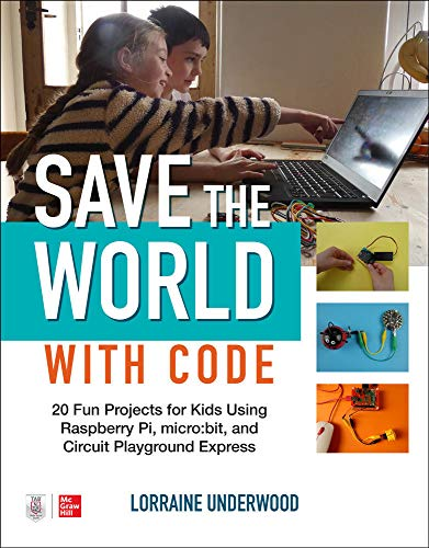 Save the World with Code: 20 Fun Projects for All Kids Using Raspberry Pi, Micro:bit, and Circuit Playground Express