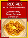 "Recipes ""For The Kitchen Challenged Guy"": Quick and Easy Recipes That Any Guy Can Do (English Edition)"