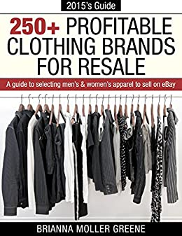 Amazon Com 250 Profitable Clothing Brands For Resale A Guide To Selecting Men S Women S Apparel To Sell On Ebay Ebook Greene Brianna Moller Kindle Store