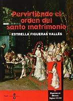 Pervirtiendo el orden del santo matrimonio/ Perverting the Order of the Sacred Marriage: Bigamas En Mexico: Siglos XVI - XVII/ Bigamist in Mexico: XVI - XVII Century