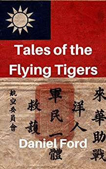 Tales of the Flying Tigers: Five Books about the American Volunteer Group, Mercenary Heroes of Burma and China by [Daniel Ford]