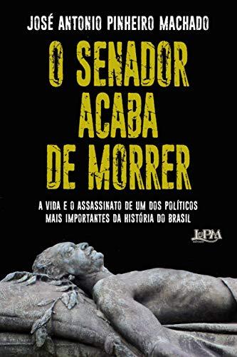 O Senador acaba de morrer: A vida e o assassinato de um dos políticos mais importantes da história do Brasil