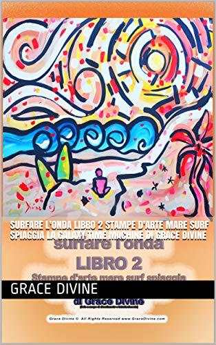 surfare l'onda LIBRO 2 Stampe d'arte mare surf spiaggia La Galaxy Time Machine di Grace Divine (BOOKS IN ITALIAN AND ENGLISH - LIBRI IN ITALIANO E INGLESE) (Italian Edition)