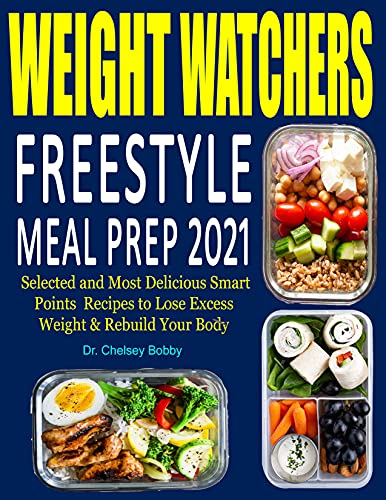Weight Watchers Freestyle Meal Prep 2021: Selected and Most Delicious Smart Points Recipes to Lose Excess Weight & Rebuild Your Body