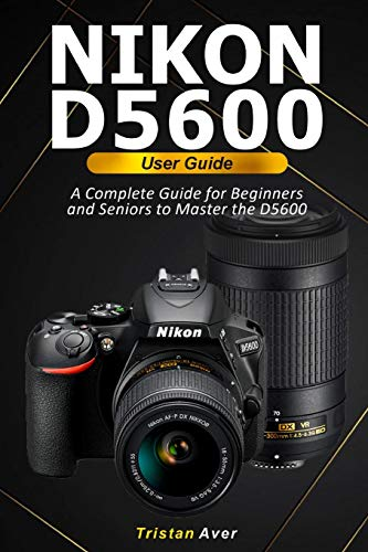 NIKON D5600 User Guide: A Complete Guide for Beginners...