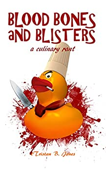 Blood Bones and Blisters: A culinary rant by [Tristan B. Jones]