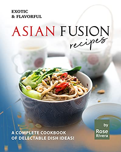Exotic & Flavorful Asian Fusion Recipes: A Complete Cookbook of Delectable Dish Ideas! (English Edition)