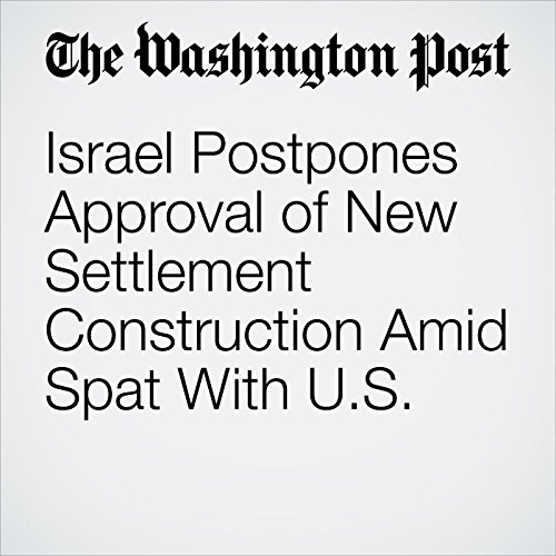 Israel Postpones Approval of New Settlement Construction Amid Spat With U.S. cover art