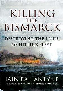 Killing the Bismarck: Destroying the Pride of Hitler's Fleet