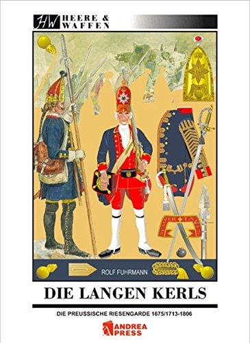 Die Langen Kerls 1675/1713 bis 1806: Uniformen, Ausrüstung, Bewaffnung, Regimentsorganisation und Leben in der Garnison (Heere & Waffen)
