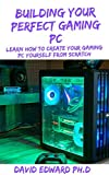 BUILDING YOUR PERFECT GAMING PC: Learn How To Create Your Gaming Pc Yourself From Scratch (English Edition)