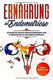 Ernährung bei Endometriose: 50 Rezepte gegen Regelschmerzen und chronische Unterleibsschmerzen - Inklusive Nährwertangaben