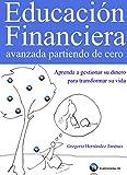 Educación Financiera avanzada partiendo de cero (Aprenda a gestionar su dinero para transformar su...