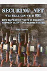 """Securing .NET Web Services with SSL: How to Protect """"Data in Transit"""" between Client and Remote Server (Application Security Series Book 2) Kindle Edition"""