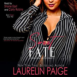 Sweet Fate      Dirty Sweet, Book 2              Written by:                                                                                                                                 Laurelin Paige                               Narrated by:                                                                                                                                 Shane East,                                                                                        Carly Robins                      Length: 10 hrs and 46 mins     1 rating     Overall 5.0