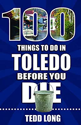 100 Things to Do in Toledo Before You Die (100 Things to Do Before You Die) from Reedy Press