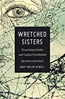 Wretched Sisters: Examining Gender and Capital Punishment (Studies in Crime and Punishment)