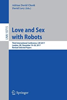 Love and Sex with Robots: Third International Conference, LSR 2017, London, UK, December 19-20, 2017, Revised Selected Papers (Lecture Notes in Computer Science)
