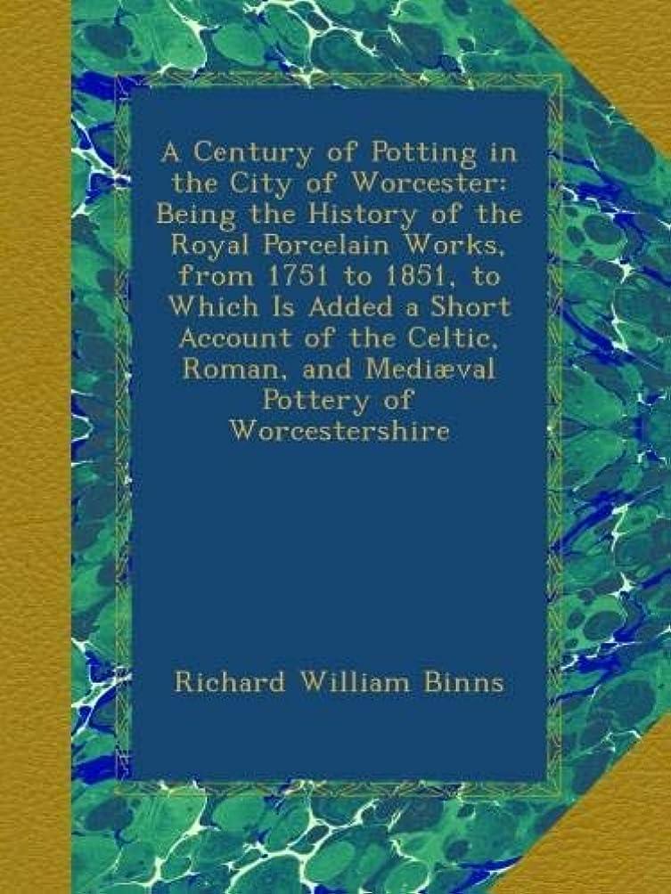 安定しましたおばさんたるみA Century of Potting in the City of Worcester: Being the History of the Royal Porcelain Works, from 1751 to 1851, to Which Is Added a Short Account of the Celtic, Roman, and Medi?val Pottery of Worcestershire